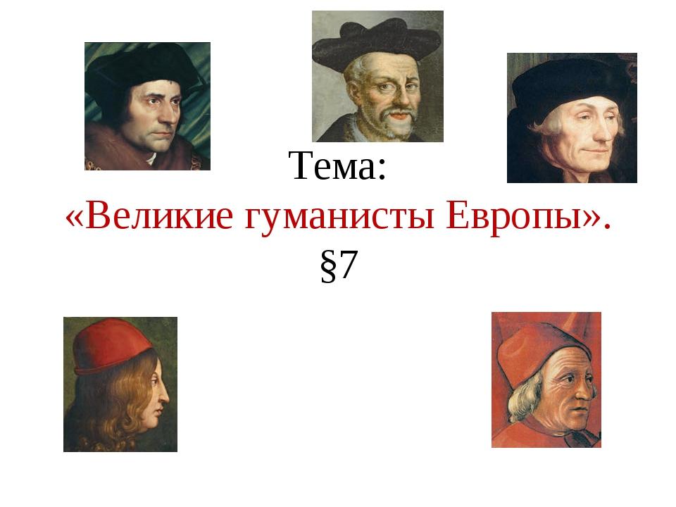 Тема: «Великие гуманисты Европы». §7