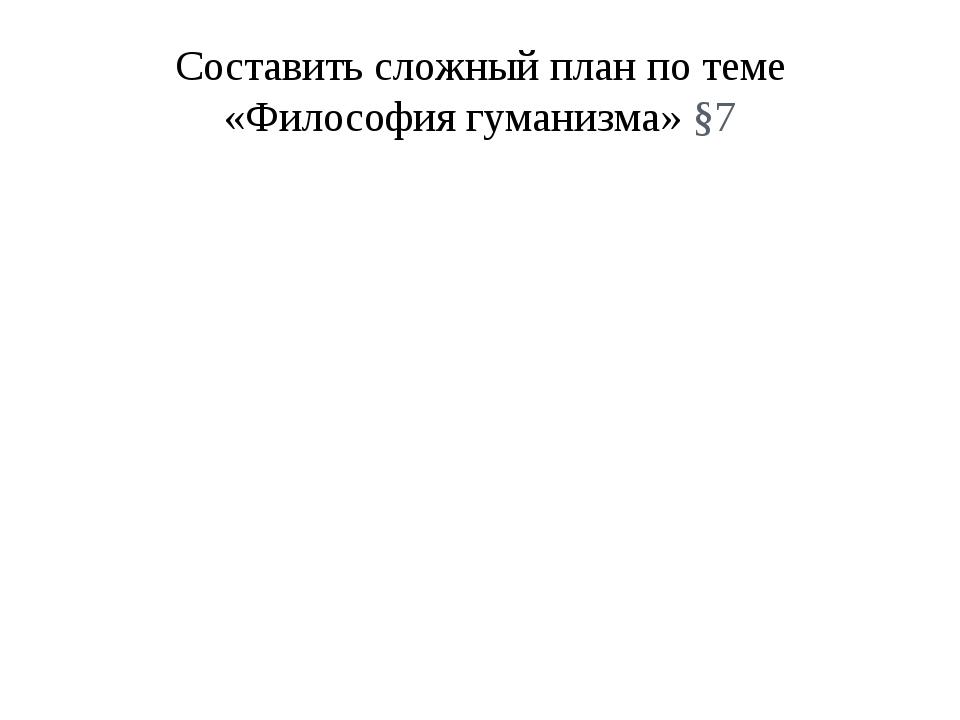 Составить сложный план по теме «Философия гуманизма» §7