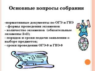 Основные вопросы собрания -нормативные документы по ОГЭ и ГВЭ - формы проведе