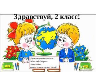 Здравствуй, 2 класс! Презентацию выполнила: Мочалова Марина Николаевна (учит