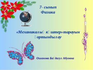 7- сынып Физика «Механикалық күштер»тарауын қортындылау Ошанова Бағдагул Абуо
