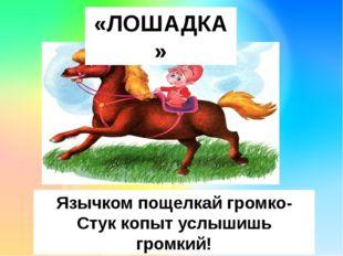«ЛОШАДКА» Язычком пощелкай громко- Стук копыт услышишь громкий!