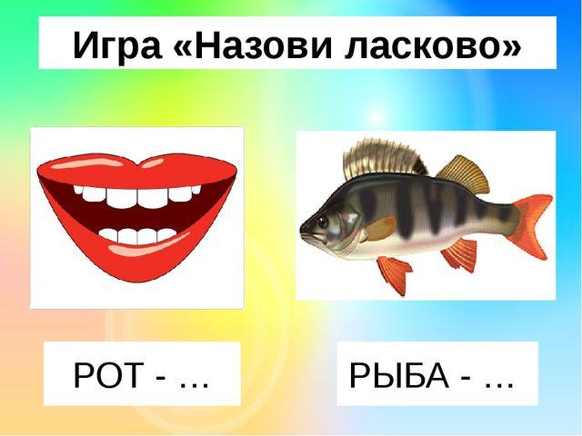 Игра «Назови ласково» РОТ - … РЫБА - …