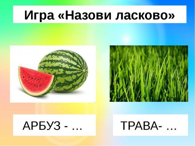 Игра «Назови ласково» АРБУЗ - … ТРАВА- …