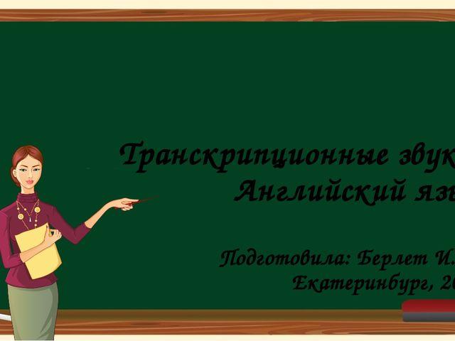 Транскрипционные звуки Английский язык Подготовила: Берлет И. В. Екатеринбург...