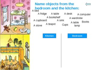 Name objects from the bedroom and the kitchen: A bed A fridge A table A desk