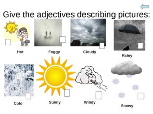 Give the adjectives describing pictures: Hot Foggy Cloudy Rainy Cold Sunny Wi