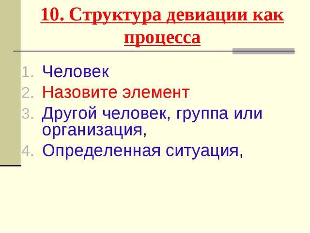 10. Структура девиации как процесса Человек Назовите элемент Другой человек,...