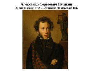 Александр Сергеевич Пушкин (26мая (6 июня)1799— 29января (10 февраля)1837