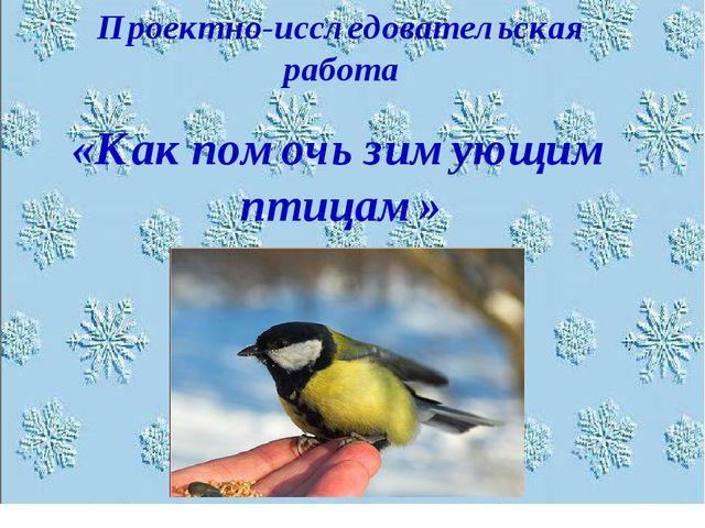 Проектно-исследовательская работа «Как помочь зимующим птицам»