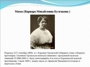 Мама (Варвара Михайловна Булгакова ) Родилась 5/17 сентября 1869г. в г. Карач