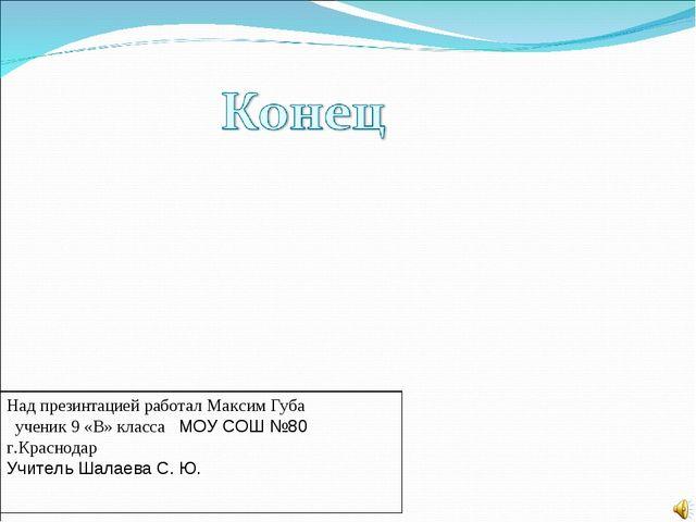 Над презинтацией работал Максим Губа ученик 9 «В» класса МОУ СОШ №80 г.Красно...