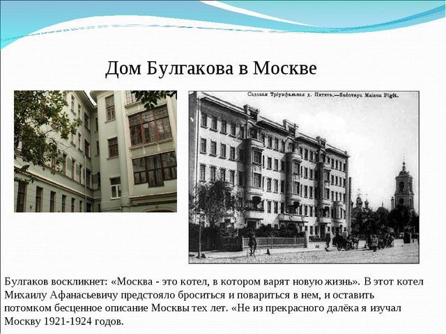 Дом Булгакова в Москве Булгаков воскликнет: «Москва - это котел, в котором ва...