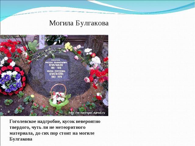 Могила Булгакова Гоголевское надгробие, кусок невероятно твердого, чуть ли не...