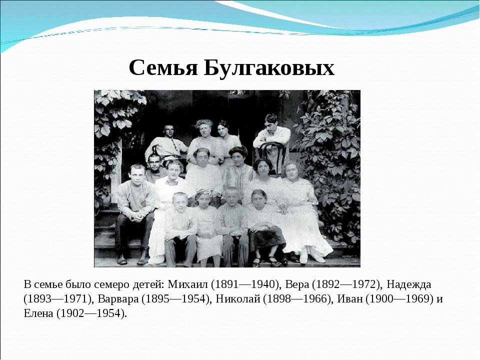 Семья Булгаковых В семье было семеро детей: Михаил (1891—1940), Вера (1892—19...