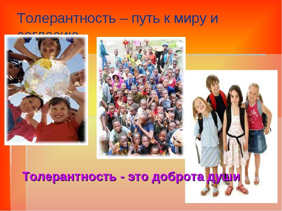 Толерантность – путь к миру и согласию. Толерантность - это доброта души