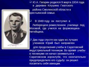 Ю.А. Гагарин родился 9 марта 1934 года в деревне Клушино Гжатского района Смо