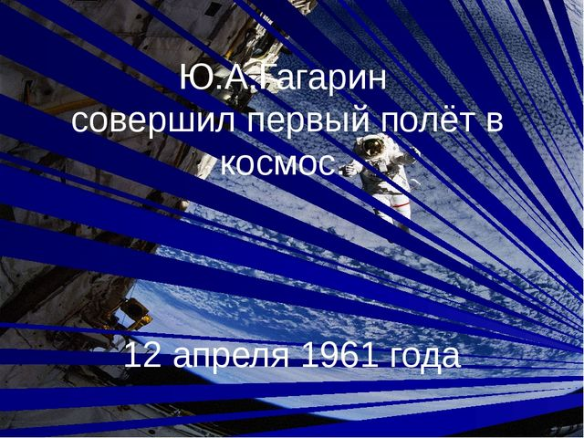 Ю.А.Гагарин совершил первый полёт в космос. 12 апреля 1961 года