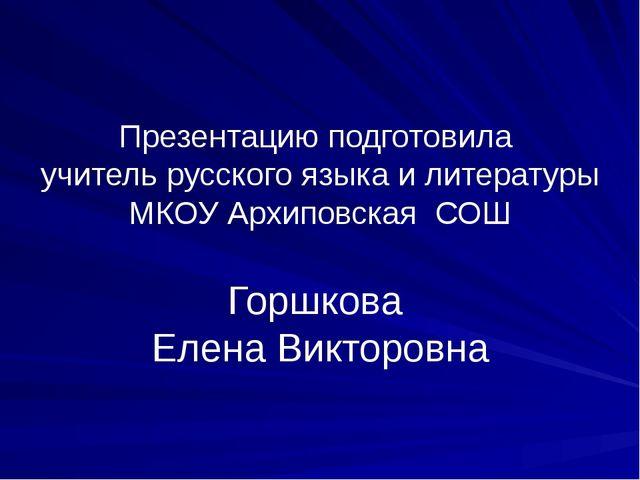 Презентацию подготовила учитель русского языка и литературы МКОУ Архиповская...