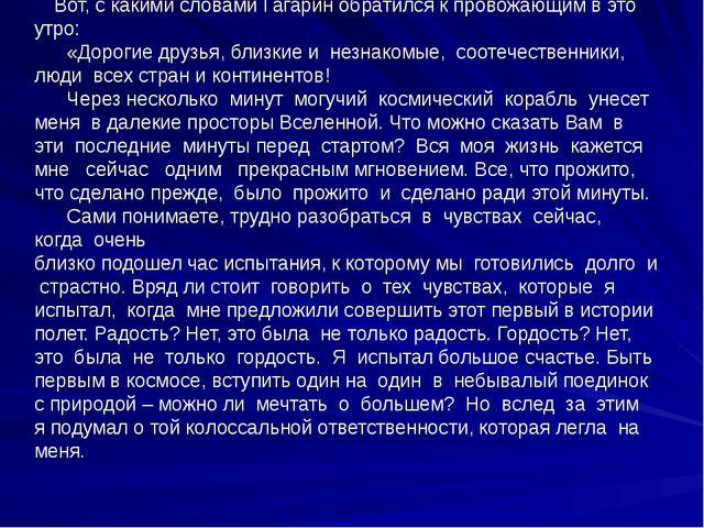 Вот, с какими словами Гагарин обратился к провожающим в это утро: «Дорогие д...