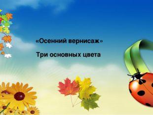 «Осенний вернисаж» Три основных цвета