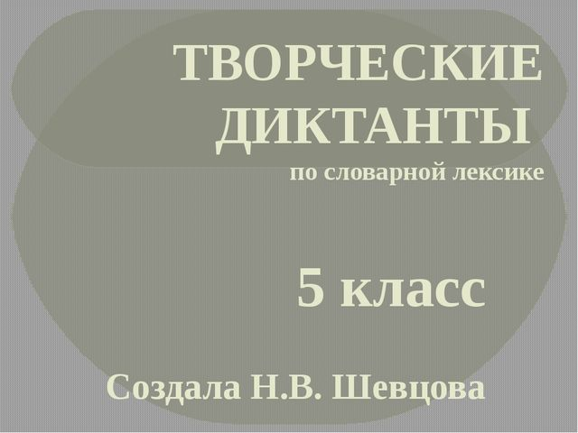 ТВОРЧЕСКИЕ ДИКТАНТЫ по словарной лексике 5 класс Создала Н.В. Шевцова