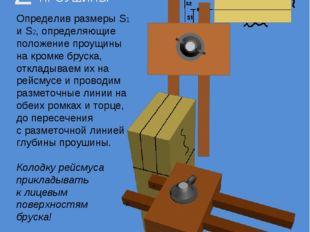 Определив размеры S1 и S2, определяющие положение проущины на кромке бруска,