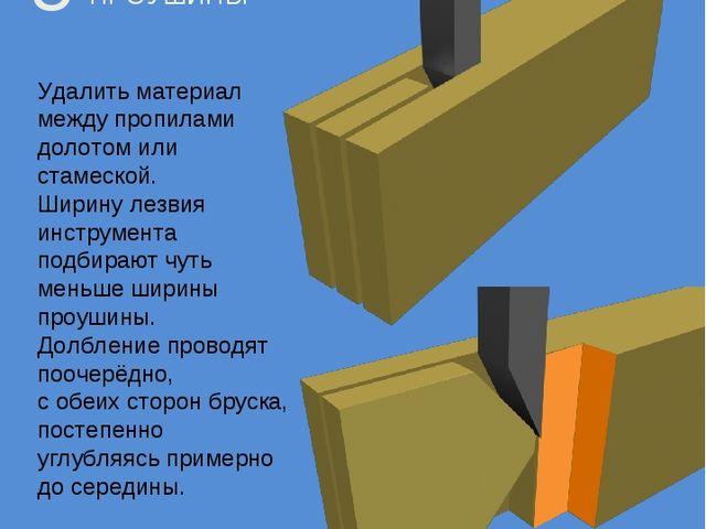 ОБРАБОТКА ПРОУШИНЫ 5 Удалить материал между пропилами долотом или стамеской....