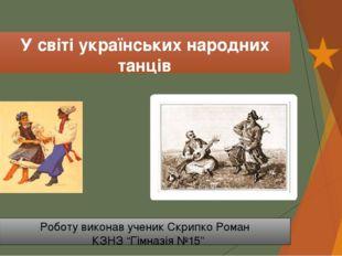 У світі українських народних танців Роботу виконав ученик Скрипко Роман КЗНЗ