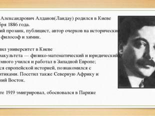 Марк Александрович Алданов(Ландау) родился в Киеве 7 ноября 1886 года. Русски