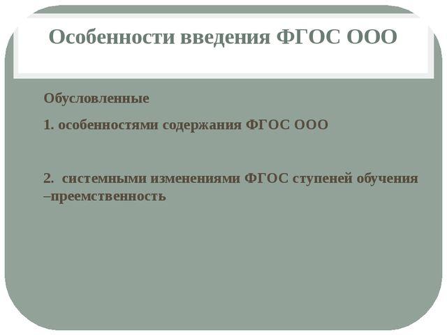 Особенности введения ФГОС ООО Обусловленные 1. особенностями содержания ФГОС...