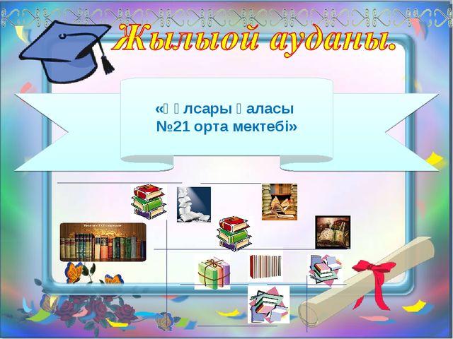 «Құлсары қаласы №21 орта мектебі»
