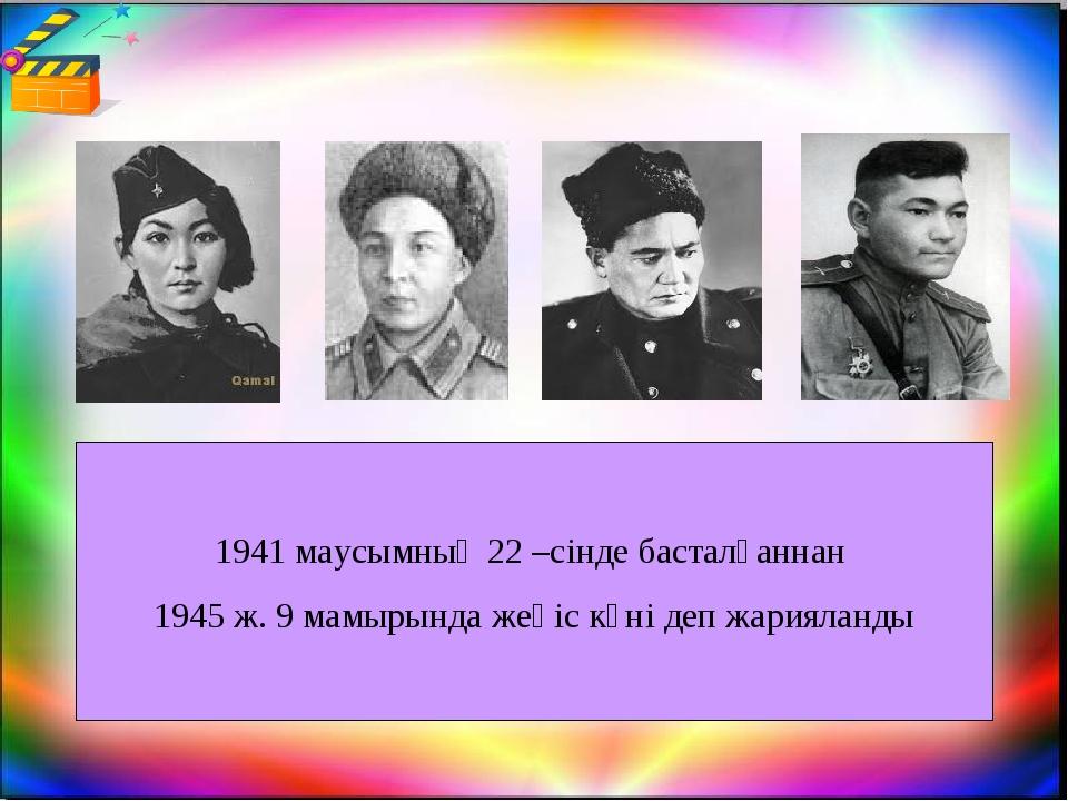 1941 маусымның 22 –сінде басталғаннан 1945 ж. 9 мамырында жеңіс күні деп жари...
