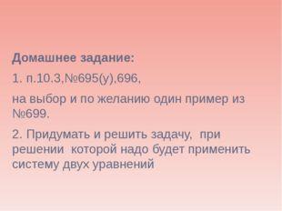 Домашнее задание: 1. п.10.3,№695(у),696, на выбор и по желанию один пример из