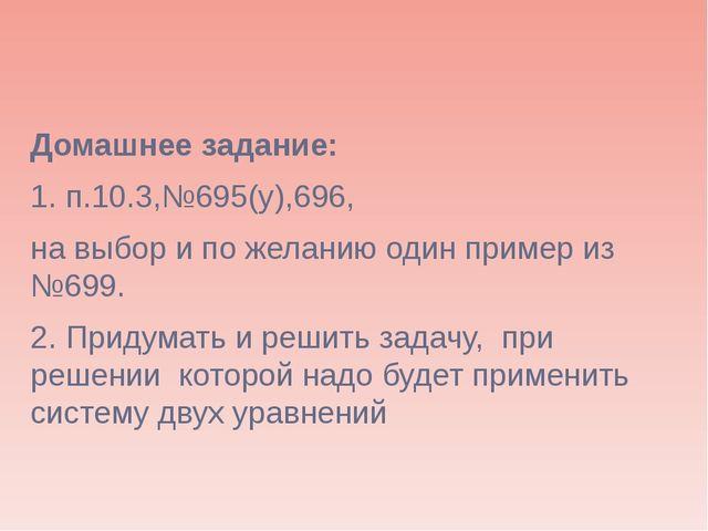 Домашнее задание: 1. п.10.3,№695(у),696, на выбор и по желанию один пример из...