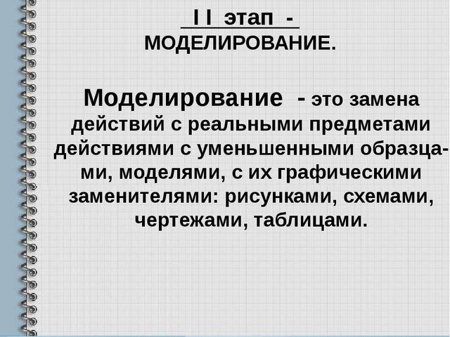 I I этап - МОДЕЛИРОВАНИЕ. Моделирование - это замена действий с реальными пр...