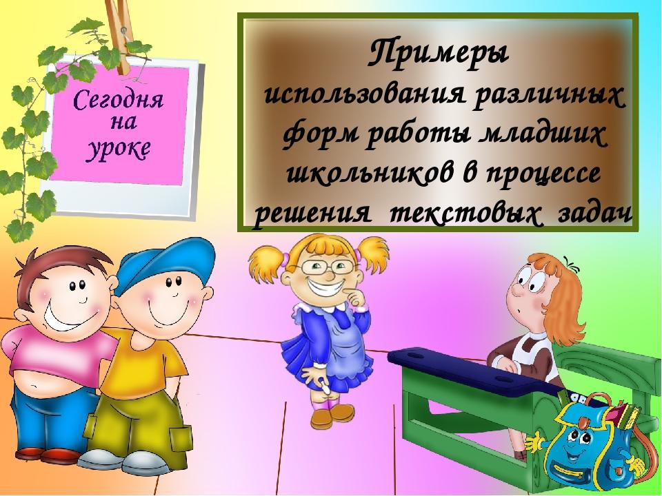 Примеры использования различных форм работы младших школьников в процессе ре...