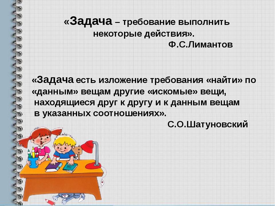 «Задача – требование выполнить некоторые действия». Ф.С.Лимантов «Задача есть...