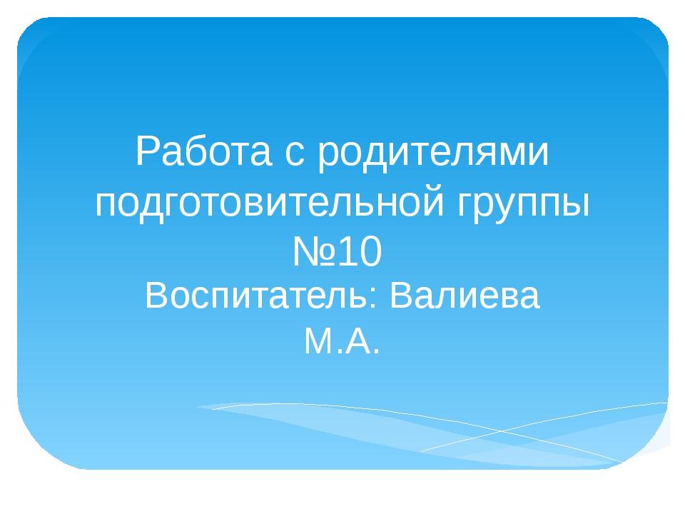 Работа с родителями подготовительной группы №10 Воспитатель: Валиева М.А.