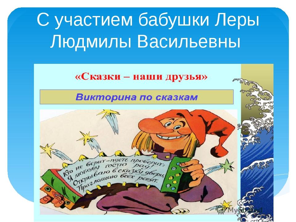 С участием бабушки Леры Людмилы Васильевны