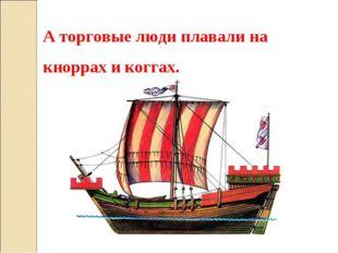 А торговые люди плавали на кноррах и коггах.