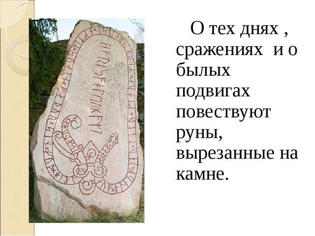 О тех днях , сражениях и о былых подвигах повествуют руны, вырезанные на кам...
