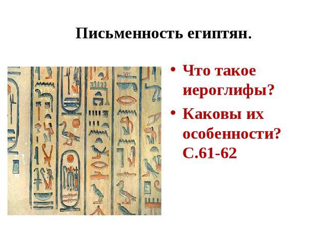 Письменность египтян. Что такое иероглифы? Каковы их особенности? С.61-62