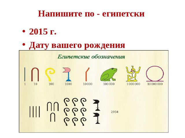 Напишите по - египетски 2015 г. Дату вашего рождения