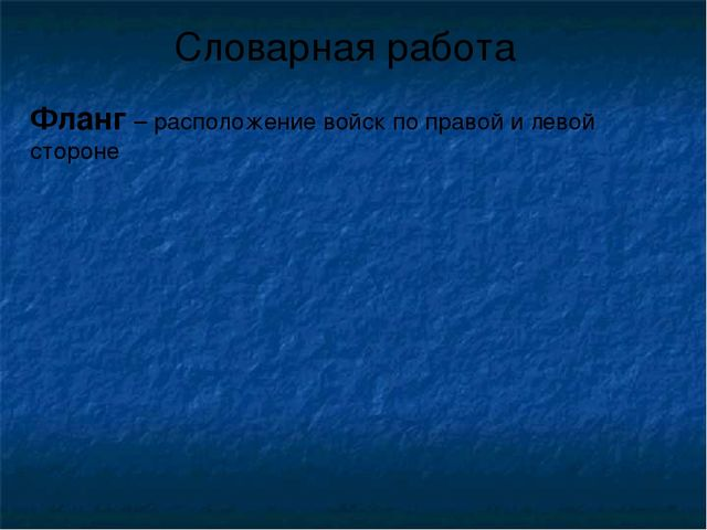 Словарная работа Фланг – расположение войск по правой и левой стороне
