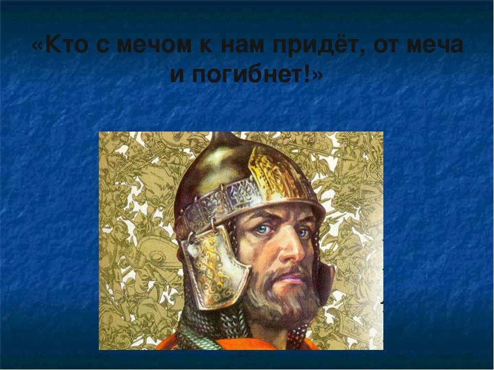 «Кто с мечом к нам придёт, от меча и погибнет!»