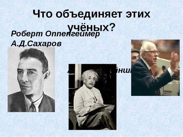 Что объединяет этих учёных? Роберт Оппенгеймер А.Д.Сахаров Альберт Эйнштейн