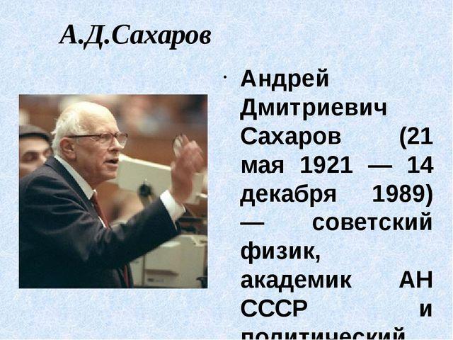 А.Д.Сахаров Андрей Дмитриевич Сахаров (21 мая 1921 — 14 декабря 1989) — совет...