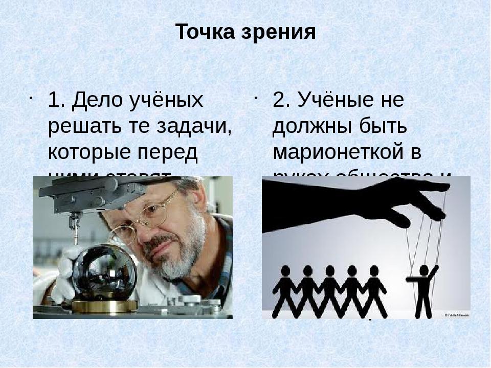 Точка зрения 1. Дело учёных решать те задачи, которые перед ними ставят общес...