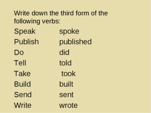 Write down the third form of the following verbs: Speak spoke Publishpubl
